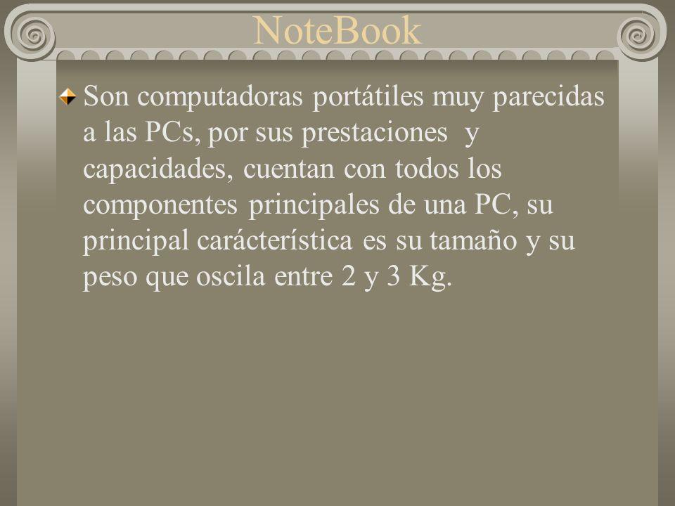 NoteBook Son computadoras portátiles muy parecidas a las PCs, por sus prestaciones y capacidades, cuentan con todos los componentes principales de una PC, su principal carácterística es su tamaño y su peso que oscila entre 2 y 3 Kg.