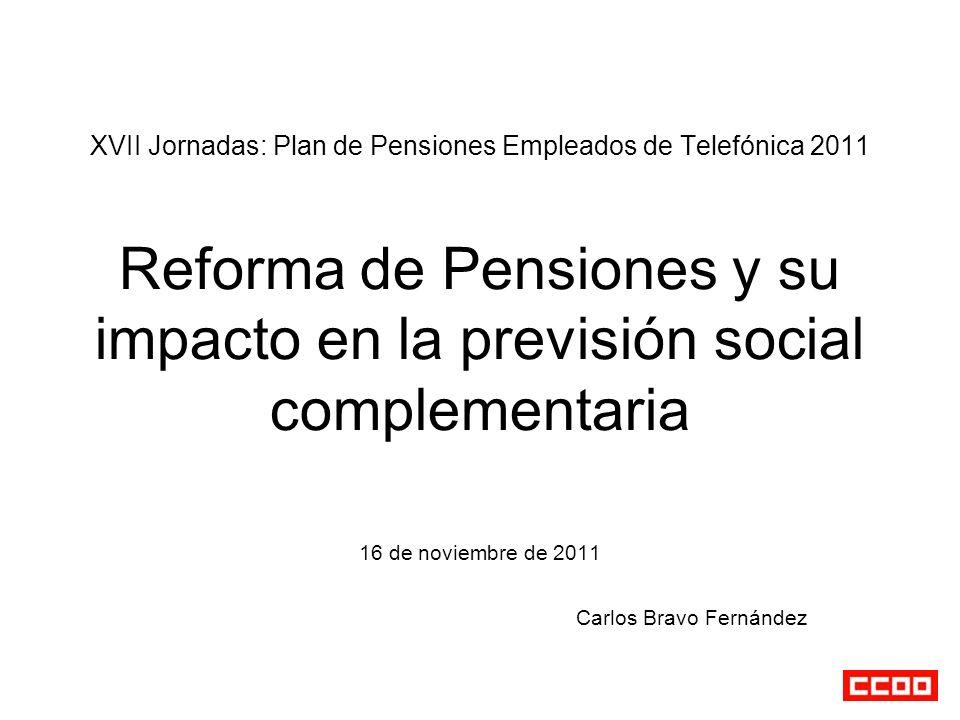 XVII Jornadas: Plan de Pensiones Empleados de Telefónica 2011 Reforma de Pensiones y su impacto en la previsión social complementaria 16 de noviembre de 2011 Carlos Bravo Fernández