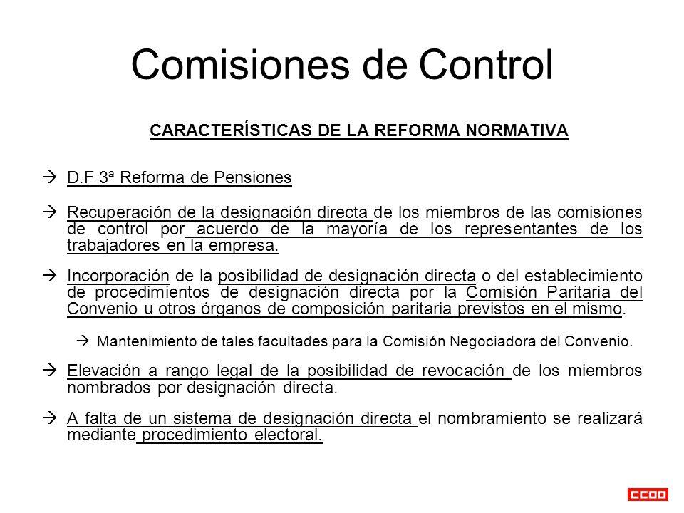Comisiones de Control CARACTERÍSTICAS DE LA REFORMA NORMATIVA D.F 3ª Reforma de Pensiones Recuperación de la designación directa de los miembros de las comisiones de control por acuerdo de la mayoría de los representantes de los trabajadores en la empresa.