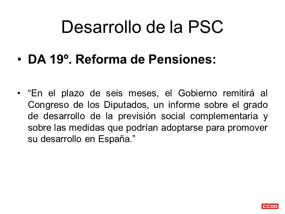 Desarrollo de la PSC DA 19º. Reforma de Pensiones: En el plazo de seis meses, el Gobierno remitirá al Congreso de los Diputados, un informe sobre el g