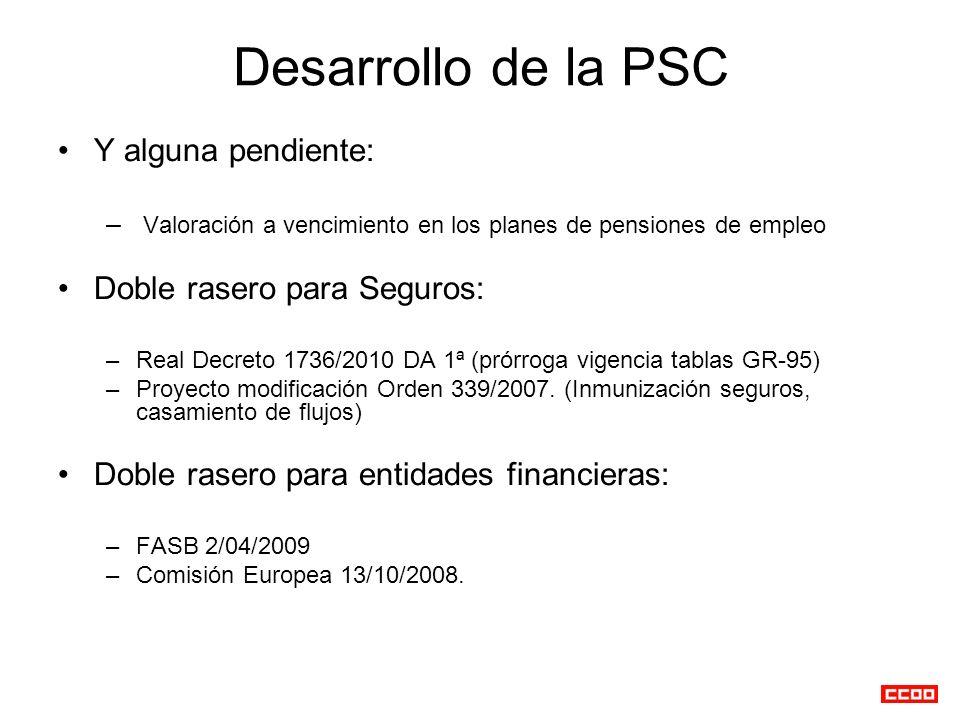 Desarrollo de la PSC Y alguna pendiente: – Valoración a vencimiento en los planes de pensiones de empleo Doble rasero para Seguros: –Real Decreto 1736/2010 DA 1ª (prórroga vigencia tablas GR-95) –Proyecto modificación Orden 339/2007.