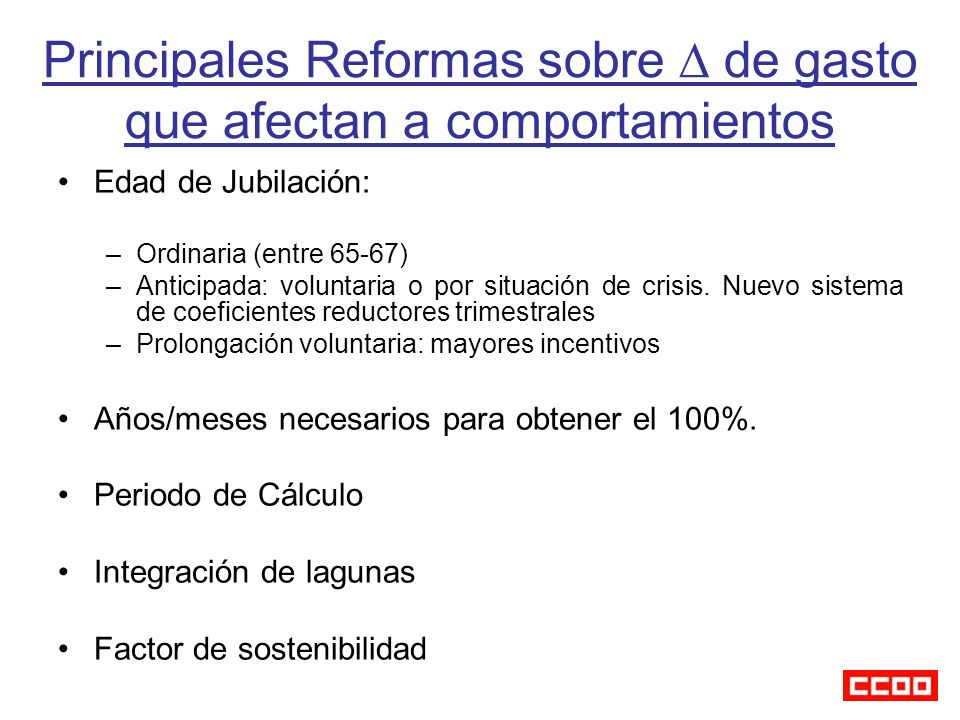 Principales Reformas sobre de gasto que afectan a comportamientos Edad de Jubilación: –Ordinaria (entre 65-67) –Anticipada: voluntaria o por situación de crisis.