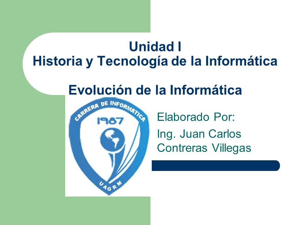 Unidad I Historia y Tecnología de la Informática Evolución de la Informática Elaborado Por: Ing. Juan Carlos Contreras Villegas
