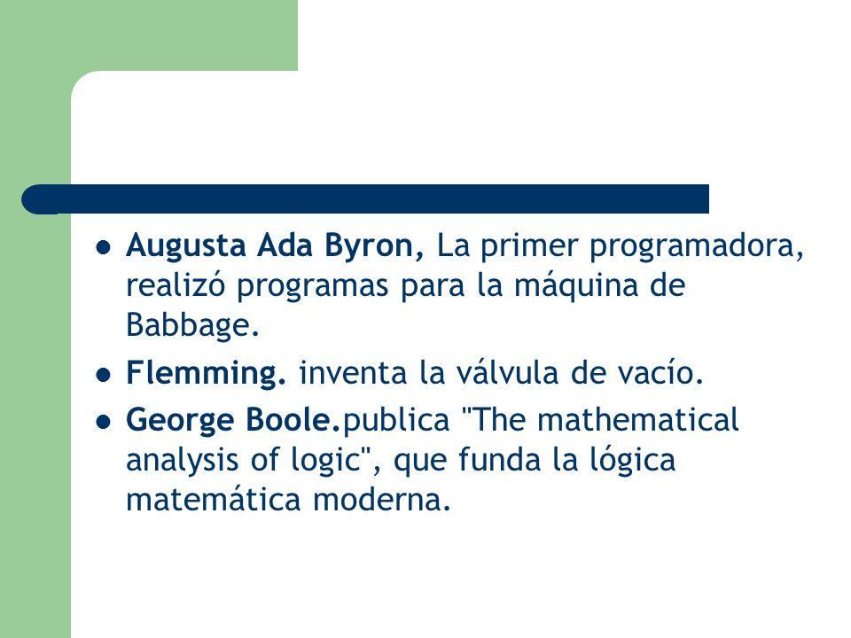 Augusta Ada Byron, La primer programadora, realizó programas para la máquina de Babbage. Flemming. inventa la válvula de vacío. George Boole.publica