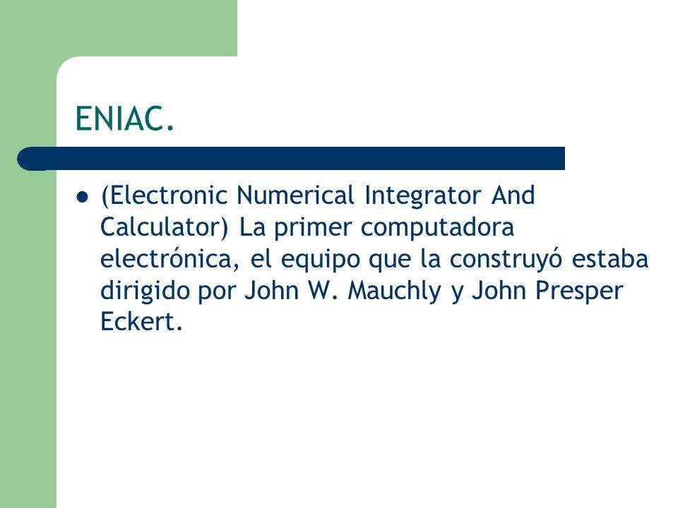 ENIAC. (Electronic Numerical Integrator And Calculator) La primer computadora electrónica, el equipo que la construyó estaba dirigido por John W. Mauc
