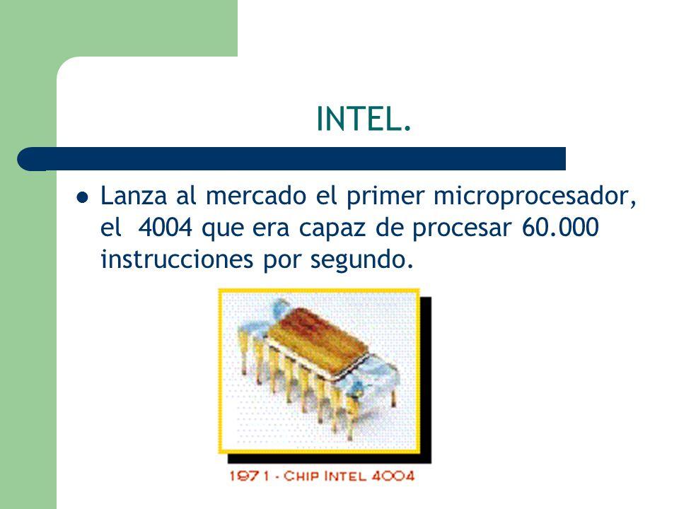 INTEL. Lanza al mercado el primer microprocesador, el 4004 que era capaz de procesar 60.000 instrucciones por segundo.