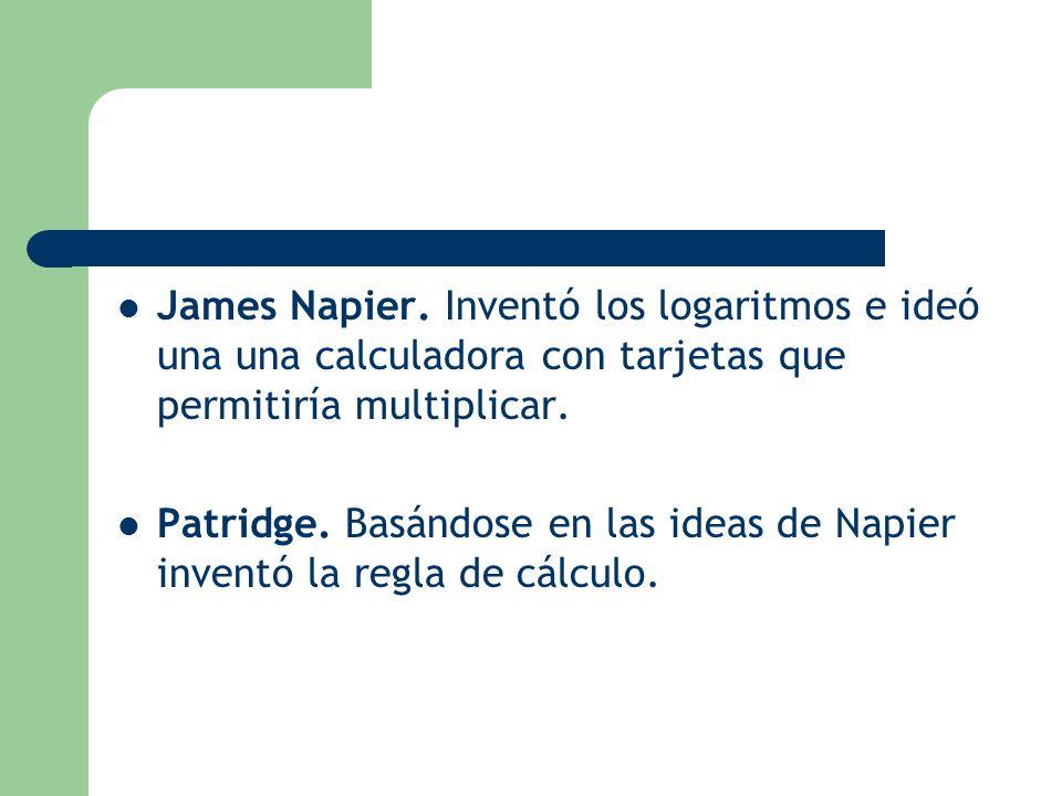 James Napier. Inventó los logaritmos e ideó una una calculadora con tarjetas que permitiría multiplicar. Patridge. Basándose en las ideas de Napier in