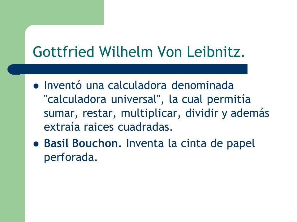 Gottfried Wilhelm Von Leibnitz. Inventó una calculadora denominada
