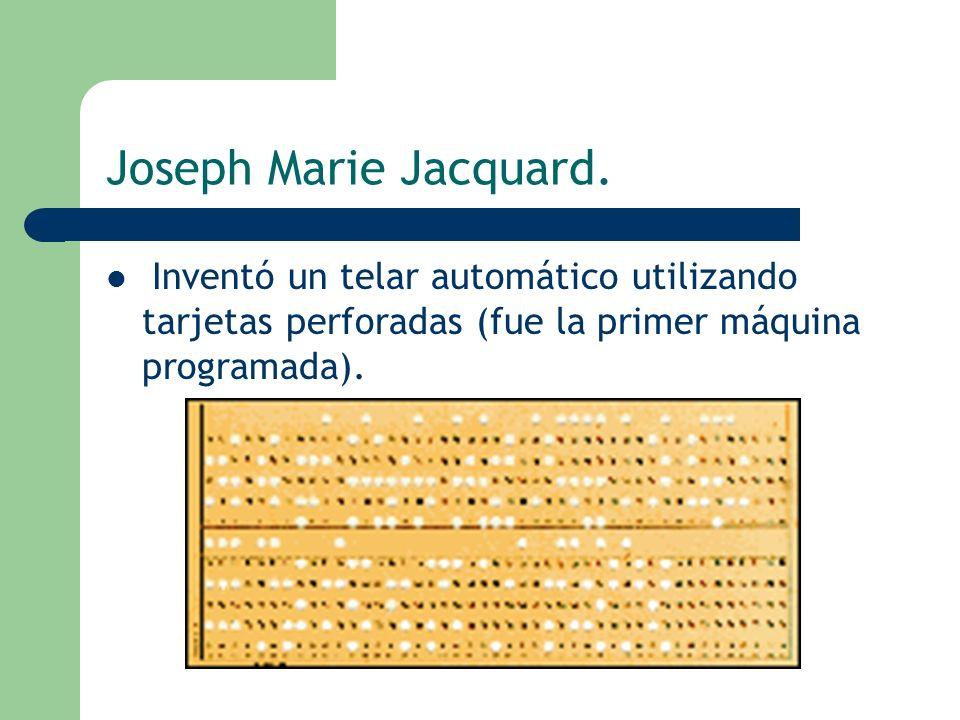 Joseph Marie Jacquard. Inventó un telar automático utilizando tarjetas perforadas (fue la primer máquina programada).