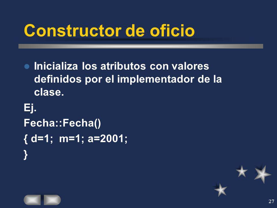 27 Constructor de oficio Inicializa los atributos con valores definidos por el implementador de la clase. Ej. Fecha::Fecha() { d=1; m=1; a=2001; }
