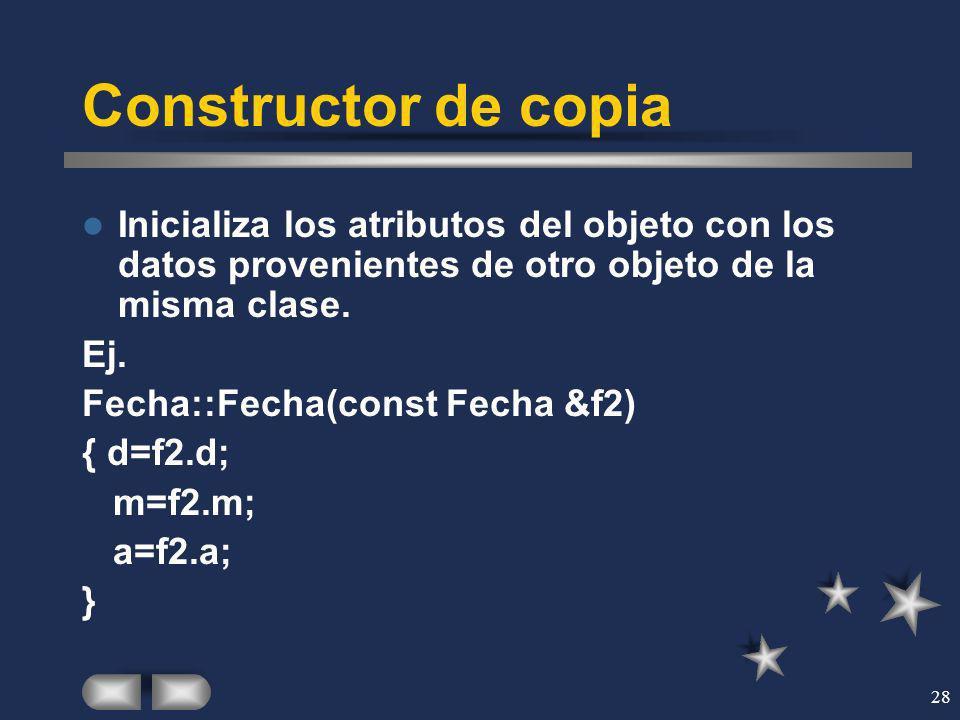 28 Constructor de copia Inicializa los atributos del objeto con los datos provenientes de otro objeto de la misma clase. Ej. Fecha::Fecha(const Fecha