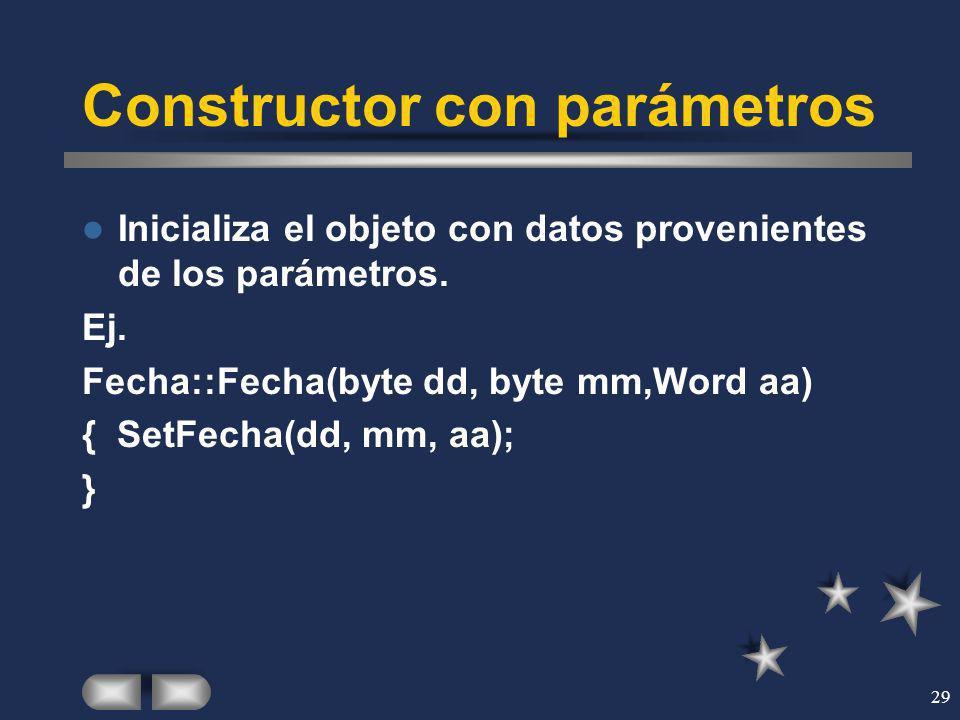 29 Constructor con parámetros Inicializa el objeto con datos provenientes de los parámetros. Ej. Fecha::Fecha(byte dd, byte mm,Word aa) { SetFecha(dd,