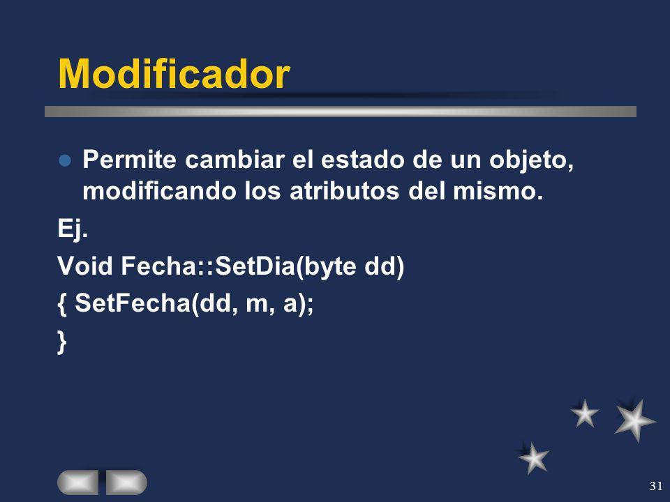 31 Modificador Permite cambiar el estado de un objeto, modificando los atributos del mismo. Ej. Void Fecha::SetDia(byte dd) { SetFecha(dd, m, a); }
