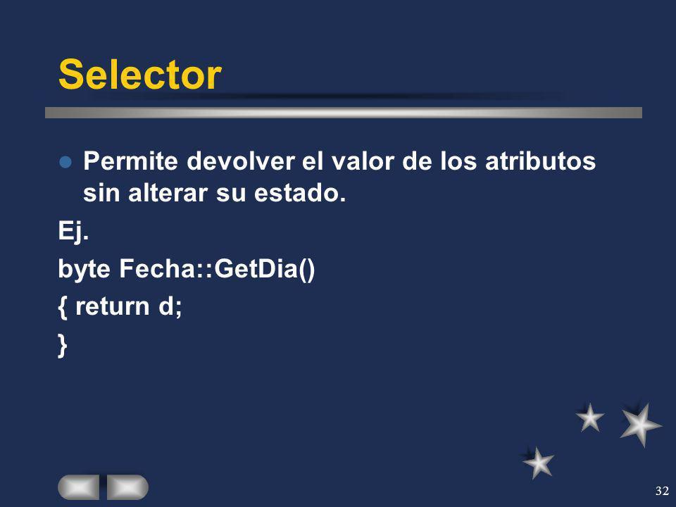 32 Selector Permite devolver el valor de los atributos sin alterar su estado. Ej. byte Fecha::GetDia() { return d; }