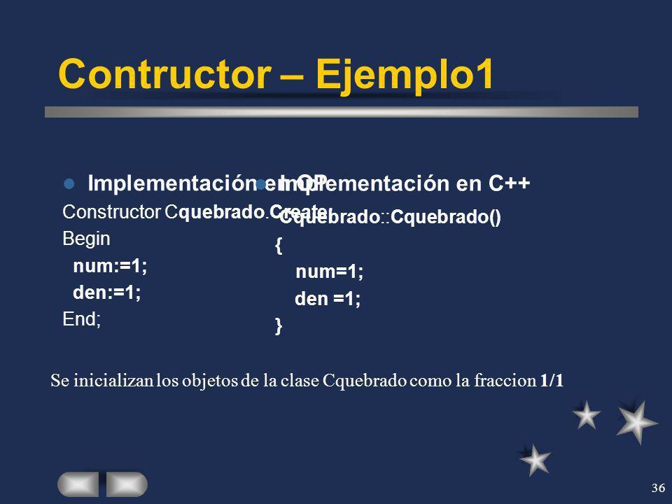 36 Contructor – Ejemplo1 Implementación en OP Constructor Cquebrado.Create; Begin num:=1; den:=1; End; Implementación en C++ Cquebrado::Cquebrado() {