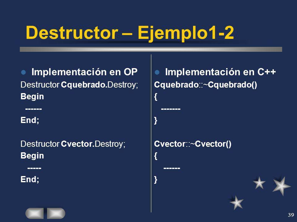 39 Destructor – Ejemplo1-2 Implementación en OP Destructor Cquebrado.Destroy; Begin ------ End; Destructor Cvector.Destroy; Begin ----- End; Implement