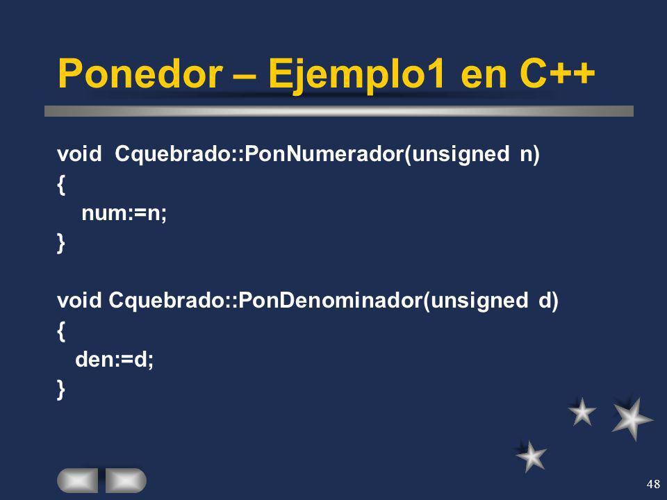 48 Ponedor – Ejemplo1 en C++ void Cquebrado::PonNumerador(unsigned n) { num:=n; } void Cquebrado::PonDenominador(unsigned d) { den:=d; }