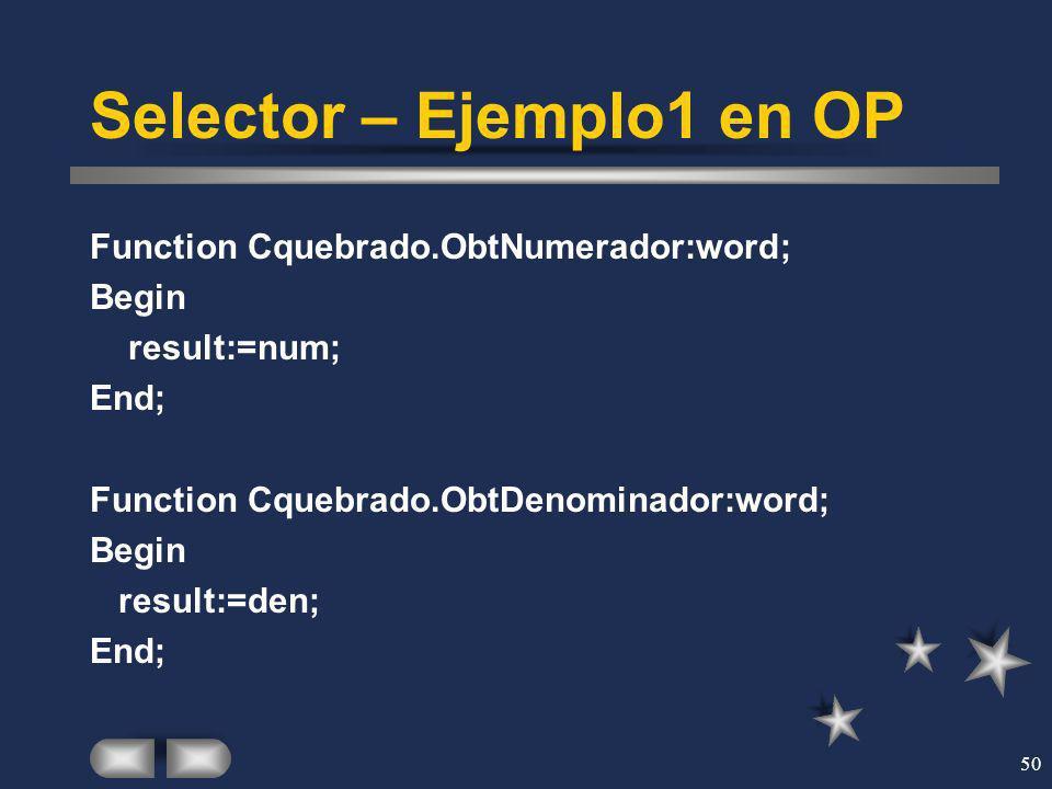 50 Selector – Ejemplo1 en OP Function Cquebrado.ObtNumerador:word; Begin result:=num; End; Function Cquebrado.ObtDenominador:word; Begin result:=den;