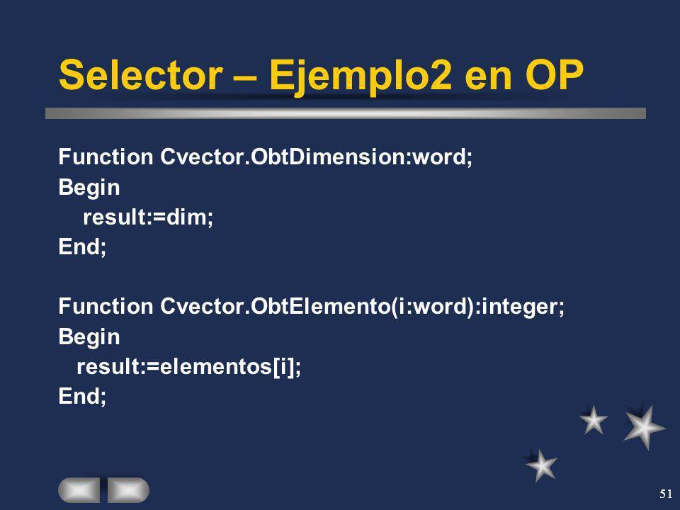 51 Selector – Ejemplo2 en OP Function Cvector.ObtDimension:word; Begin result:=dim; End; Function Cvector.ObtElemento(i:word):integer; Begin result:=e