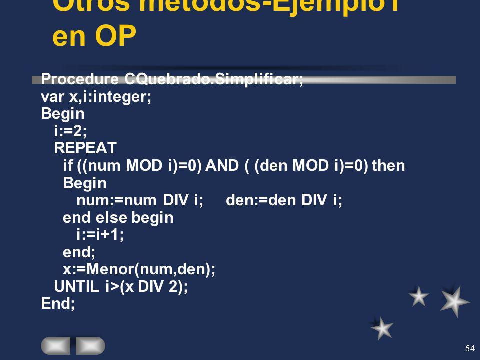 54 Otros métodos-Ejemplo1 en OP Procedure CQuebrado.Simplificar; var x,i:integer; Begin i:=2; REPEAT if ((num MOD i)=0) AND ( (den MOD i)=0) then Begi