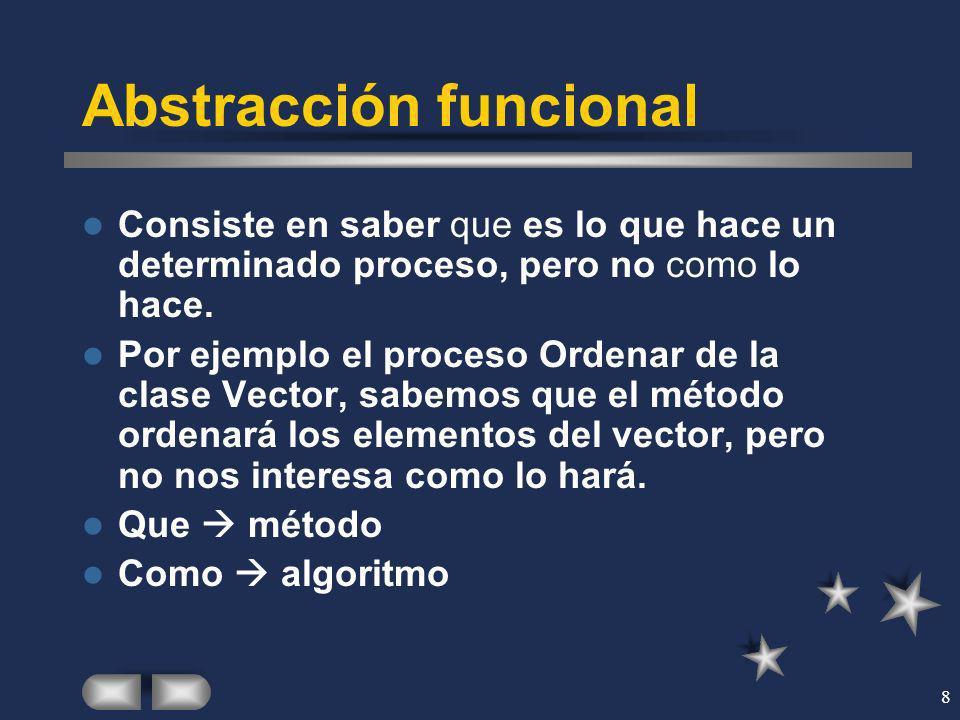 8 Abstracción funcional Consiste en saber que es lo que hace un determinado proceso, pero no como lo hace. Por ejemplo el proceso Ordenar de la clase