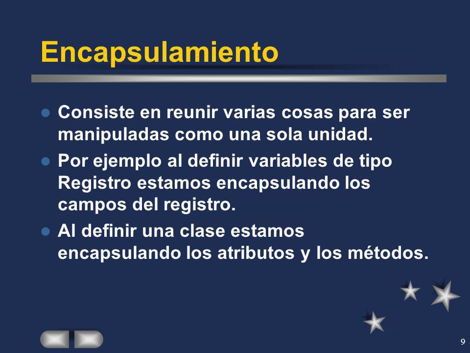 9 Encapsulamiento Consiste en reunir varias cosas para ser manipuladas como una sola unidad. Por ejemplo al definir variables de tipo Registro estamos