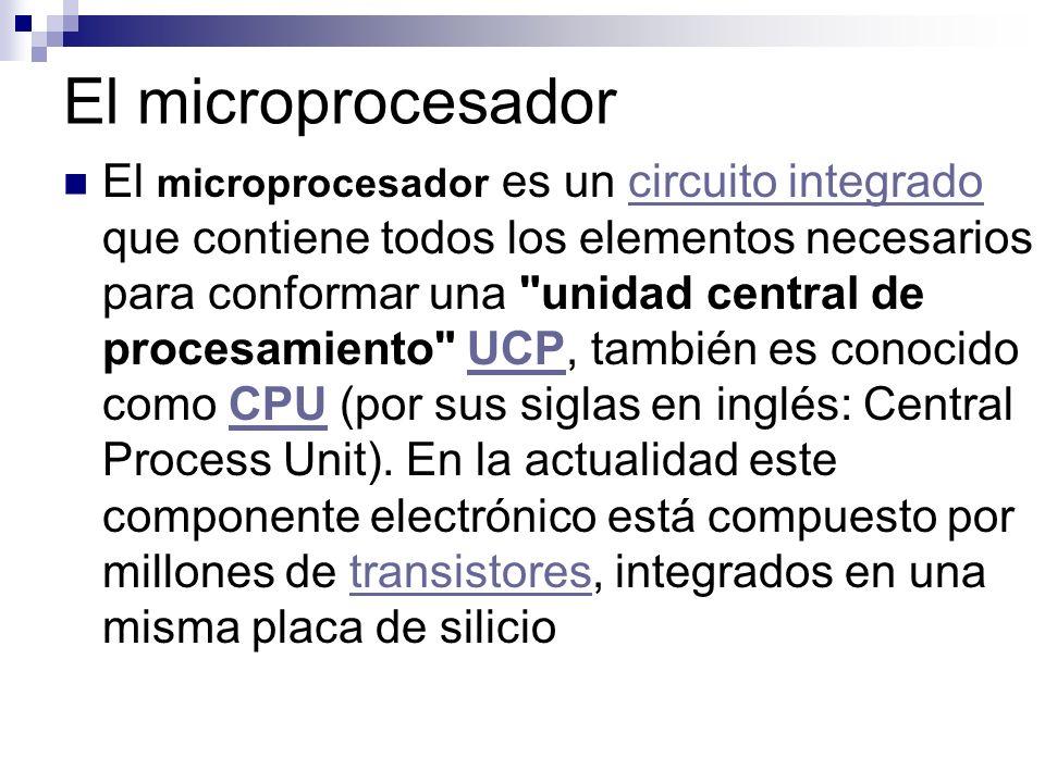 El microprocesador El microprocesador es un circuito integrado que contiene todos los elementos necesarios para conformar una