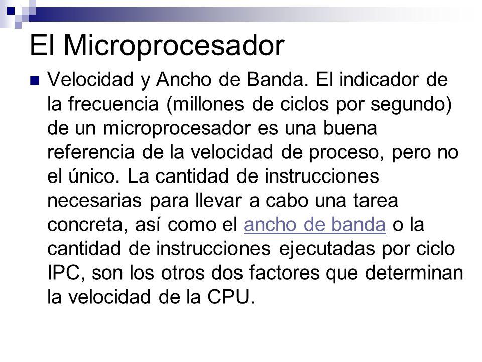 El Microprocesador Velocidad y Ancho de Banda. El indicador de la frecuencia (millones de ciclos por segundo) de un microprocesador es una buena refer