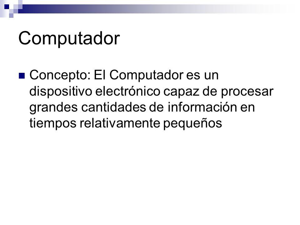 Computador Concepto: El Computador es un dispositivo electrónico capaz de procesar grandes cantidades de información en tiempos relativamente pequeños