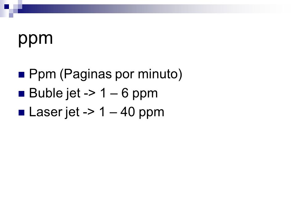 ppm Ppm (Paginas por minuto) Buble jet -> 1 – 6 ppm Laser jet -> 1 – 40 ppm