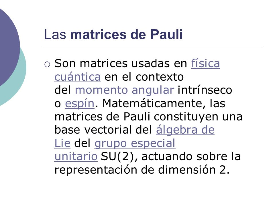 Las matrices de Pauli Son matrices usadas en física cuántica en el contexto del momento angular intrínseco o espín. Matemáticamente, las matrices de P
