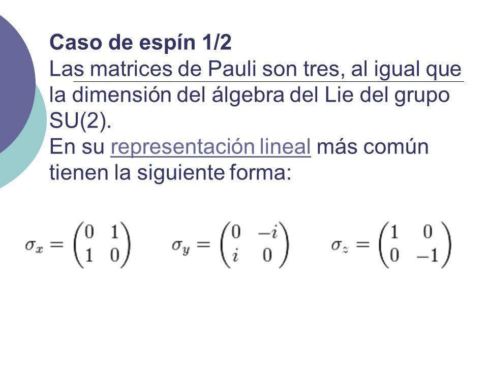Caso de espín 1/2 Las matrices de Pauli son tres, al igual que la dimensión del álgebra del Lie del grupo SU(2). En su representación lineal más común