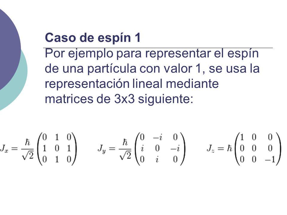 Caso de espín 1 Por ejemplo para representar el espín de una partícula con valor 1, se usa la representación lineal mediante matrices de 3x3 siguiente
