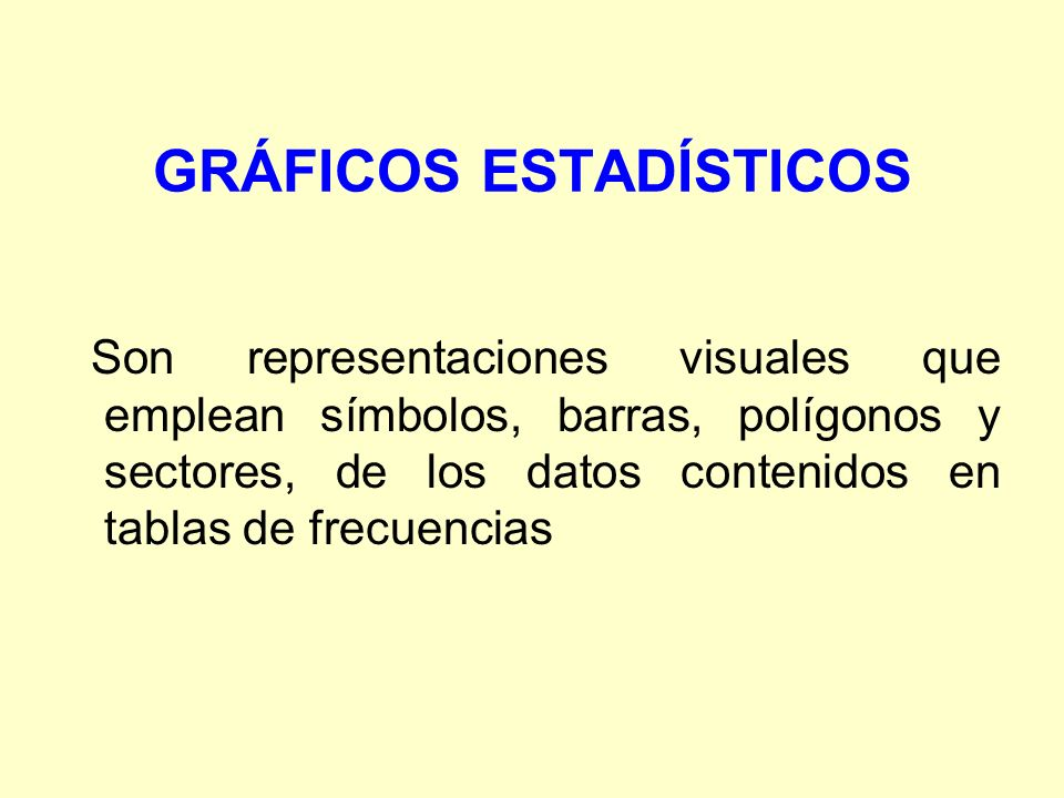 GRÁFICOS ESTADÍSTICOS Son representaciones visuales que emplean símbolos, barras, polígonos y sectores, de los datos contenidos en tablas de frecuenci