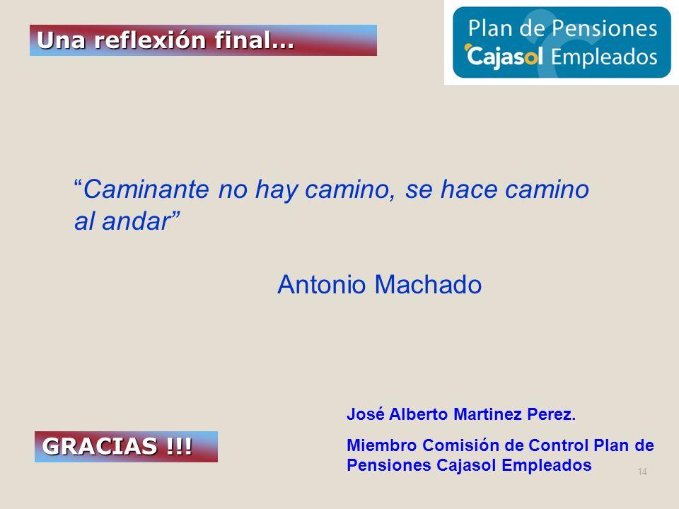 GRACIAS !!! Una reflexión final… José Alberto Martinez Perez. Miembro Comisión de Control Plan de Pensiones Cajasol Empleados Caminante no hay camino,