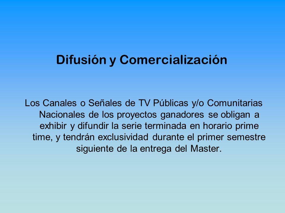 Difusión y Comercialización Los Canales o Señales de TV Públicas y/o Comunitarias Nacionales de los proyectos ganadores se obligan a exhibir y difundir la serie terminada en horario prime time, y tendrán exclusividad durante el primer semestre siguiente de la entrega del Master.