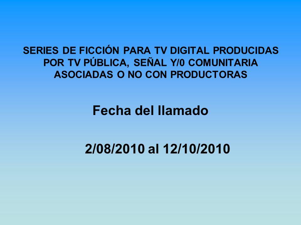 SERIES DE FICCIÓN PARA TV DIGITAL PRODUCIDAS POR TV PÚBLICA, SEÑAL Y/0 COMUNITARIA ASOCIADAS O NO CON PRODUCTORAS Fecha del llamado 2/08/2010 al 12/10