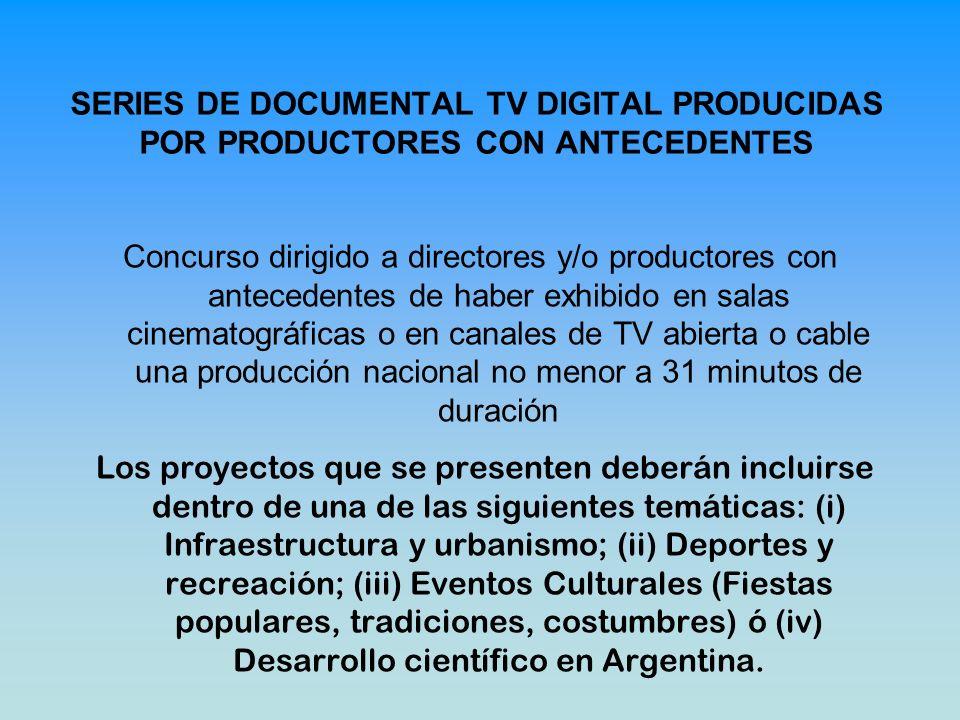 SERIES DE DOCUMENTAL TV DIGITAL PRODUCIDAS POR PRODUCTORES CON ANTECEDENTES Concurso dirigido a directores y/o productores con antecedentes de haber exhibido en salas cinematográficas o en canales de TV abierta o cable una producción nacional no menor a 31 minutos de duración Los proyectos que se presenten deberán incluirse dentro de una de las siguientes temáticas: (i) Infraestructura y urbanismo; (ii) Deportes y recreación; (iii) Eventos Culturales (Fiestas populares, tradiciones, costumbres) ó (iv) Desarrollo científico en Argentina.