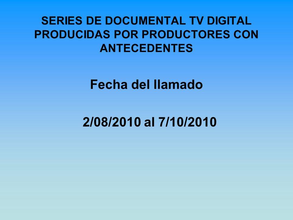 SERIES DE DOCUMENTAL TV DIGITAL PRODUCIDAS POR PRODUCTORES CON ANTECEDENTES Fecha del llamado 2/08/2010 al 7/10/2010