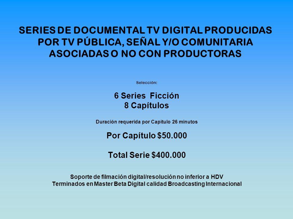 SERIES DE DOCUMENTAL TV DIGITAL PRODUCIDAS POR TV PÚBLICA, SEÑAL Y/O COMUNITARIA ASOCIADAS O NO CON PRODUCTORAS Selección: 6 Series Ficción 8 Capítulo