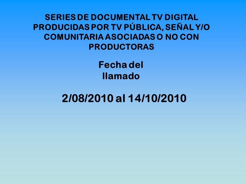 SERIES DE DOCUMENTAL TV DIGITAL PRODUCIDAS POR TV PÚBLICA, SEÑAL Y/O COMUNITARIA ASOCIADAS O NO CON PRODUCTORAS Fecha del llamado 2/08/2010 al 14/10/2010