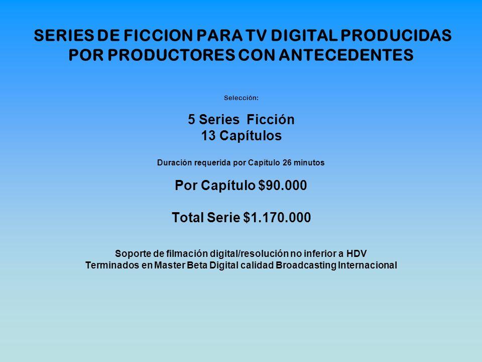 Selección: 5 Series Ficción 13 Capítulos Duración requerida por Capítulo 26 minutos Por Capítulo $90.000 Total Serie $1.170.000 Soporte de filmación d