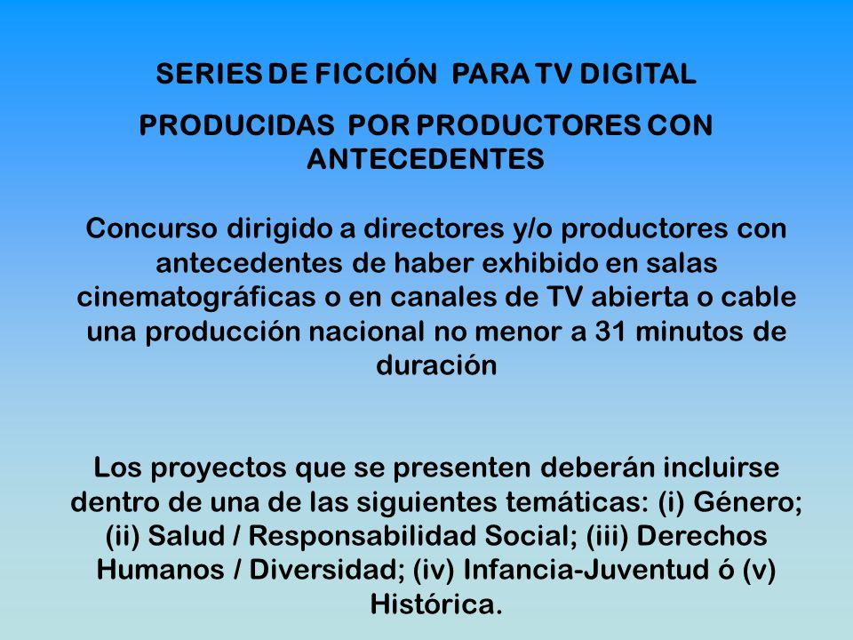 SERIES DE FICCIÓN PARA TV DIGITAL PRODUCIDAS POR PRODUCTORES CON ANTECEDENTES Concurso dirigido a directores y/o productores con antecedentes de haber exhibido en salas cinematográficas o en canales de TV abierta o cable una producción nacional no menor a 31 minutos de duración Los proyectos que se presenten deberán incluirse dentro de una de las siguientes temáticas: (i) Género; (ii) Salud / Responsabilidad Social; (iii) Derechos Humanos / Diversidad; (iv) Infancia-Juventud ó (v) Histórica.