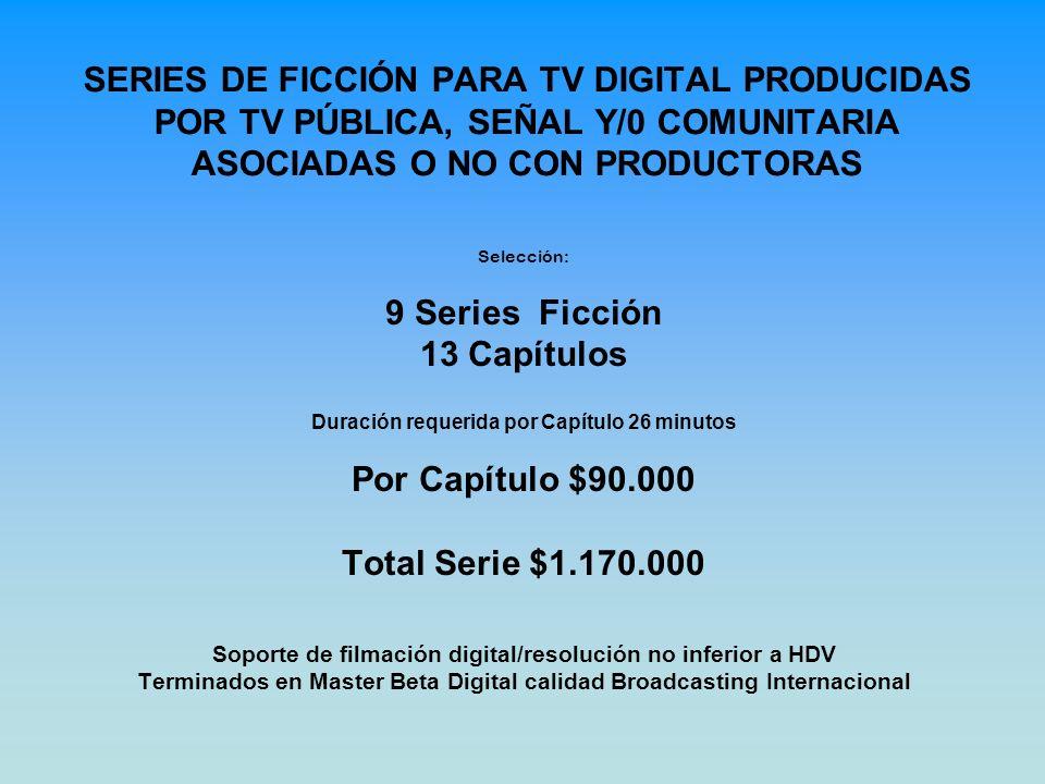 SERIES DE FICCIÓN PARA TV DIGITAL PRODUCIDAS POR TV PÚBLICA, SEÑAL Y/0 COMUNITARIA ASOCIADAS O NO CON PRODUCTORAS Selección: 9 Series Ficción 13 Capítulos Duración requerida por Capítulo 26 minutos Por Capítulo $90.000 Total Serie $1.170.000 Soporte de filmación digital/resolución no inferior a HDV Terminados en Master Beta Digital calidad Broadcasting Internacional
