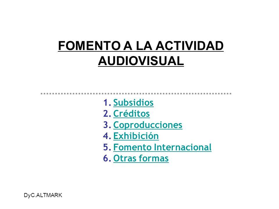 DyC.ALTMARK FOMENTO A LA ACTIVIDAD AUDIOVISUAL 1.SubsidiosSubsidios 2.CréditosCréditos 3.CoproduccionesCoproducciones 4.ExhibiciónExhibición 5.Fomento