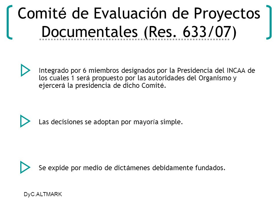DyC.ALTMARK Comit é de Evaluaci ó n de Proyectos Documentales (Res. 633/07) Integrado por 6 miembros designados por la Presidencia del INCAA de los cu