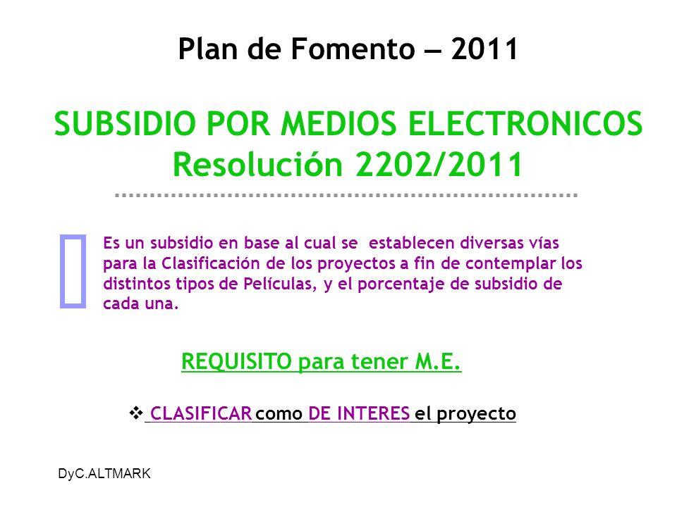 DyC.ALTMARK Plan de Fomento – 2011 SUBSIDIO POR MEDIOS ELECTRONICOS Resoluci ó n 2202/2011 Es un subsidio en base al cual se establecen diversas vías para la Clasificación de los proyectos a fin de contemplar los distintos tipos de Películas, y el porcentaje de subsidio de cada una.