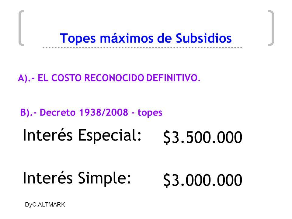 DyC.ALTMARK Topes m á ximos de Subsidios Interés Especial: Interés Simple: $3.500.000 $3.000.000 B).- Decreto 1938/2008 - topes A).- EL COSTO RECONOCI