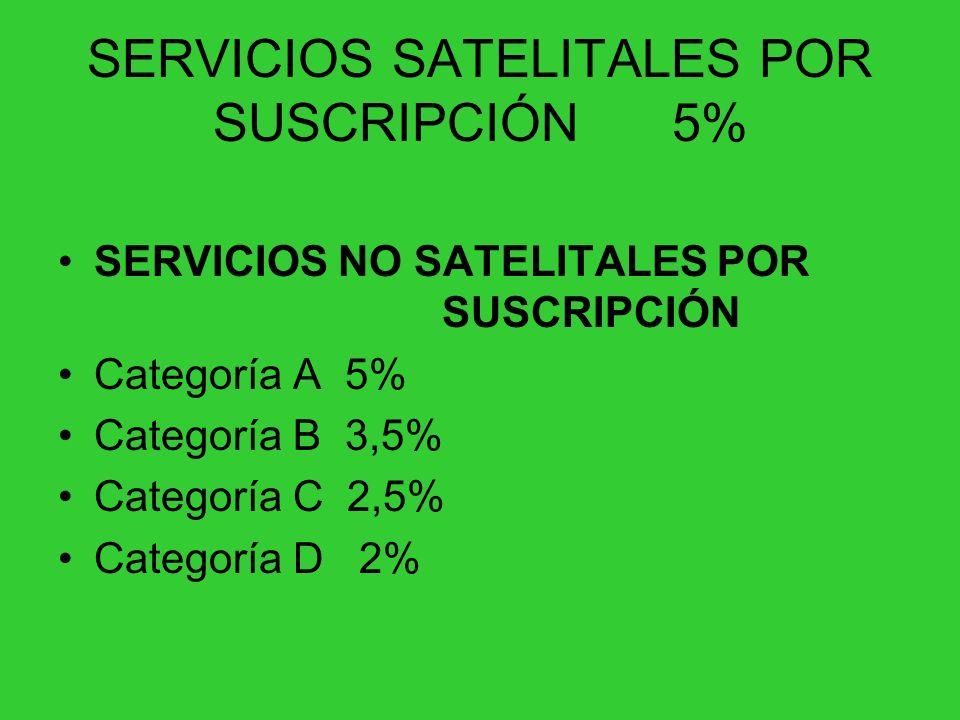 SERVICIOS SATELITALES POR SUSCRIPCIÓN 5% SERVICIOS NO SATELITALES POR SUSCRIPCIÓN Categoría A 5% Categoría B 3,5% Categoría C 2,5% Categoría D 2%