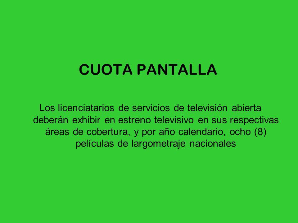CUOTA PANTALLA Los licenciatarios de servicios de televisión abierta deberán exhibir en estreno televisivo en sus respectivas áreas de cobertura, y po